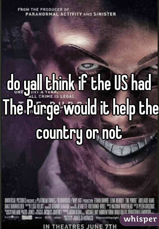 do yall think if the US had The Purge would it help the country or not