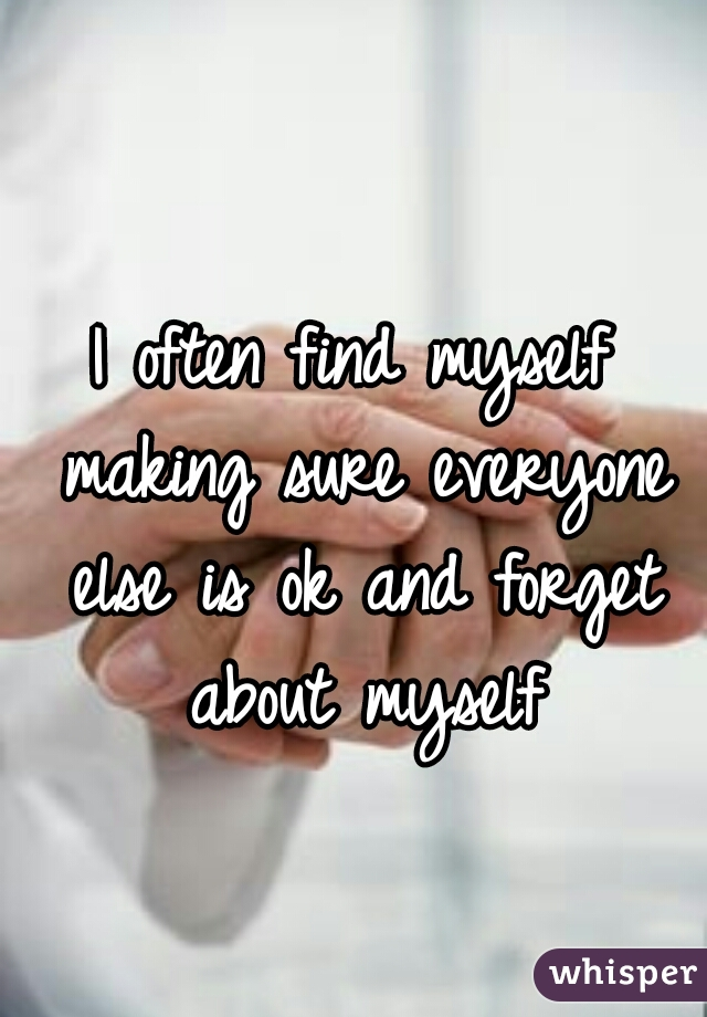 I often find myself making sure everyone else is ok and forget about myself
