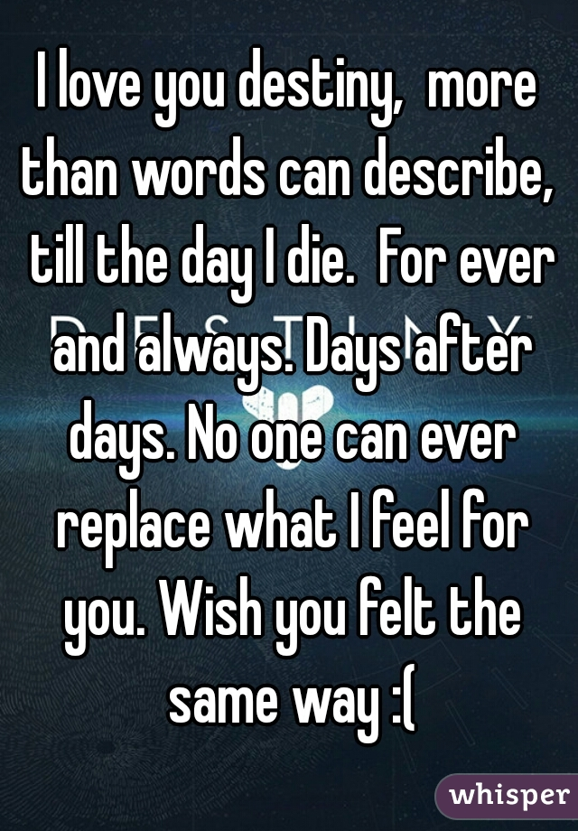 I love you destiny,  more than words can describe,  till the day I die.  For ever and always. Days after days. No one can ever replace what I feel for you. Wish you felt the same way :(