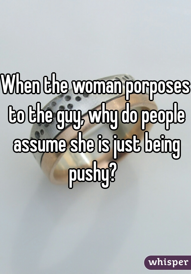 When the woman porposes to the guy, why do people assume she is just being pushy?