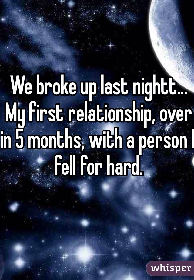 We broke up last nightt... My first relationship, over in 5 months, with a person I fell for hard.