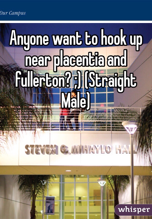 Anyone want to hook up near placentia and fullerton? ;) (Straight Male)