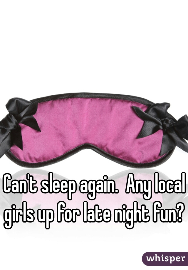 Can't sleep again.  Any local girls up for late night fun?