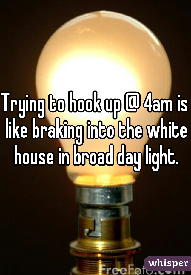 Trying to hook up @ 4am is like braking into the white house in broad day light.
