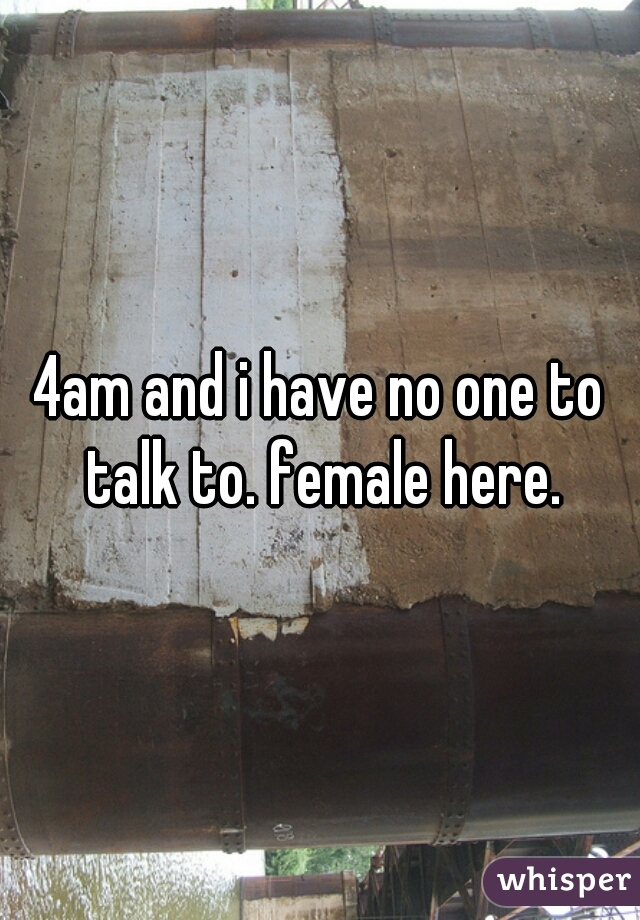 4am and i have no one to talk to. female here.