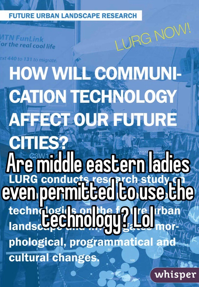 Are middle eastern ladies even permitted to use the technology? Lol