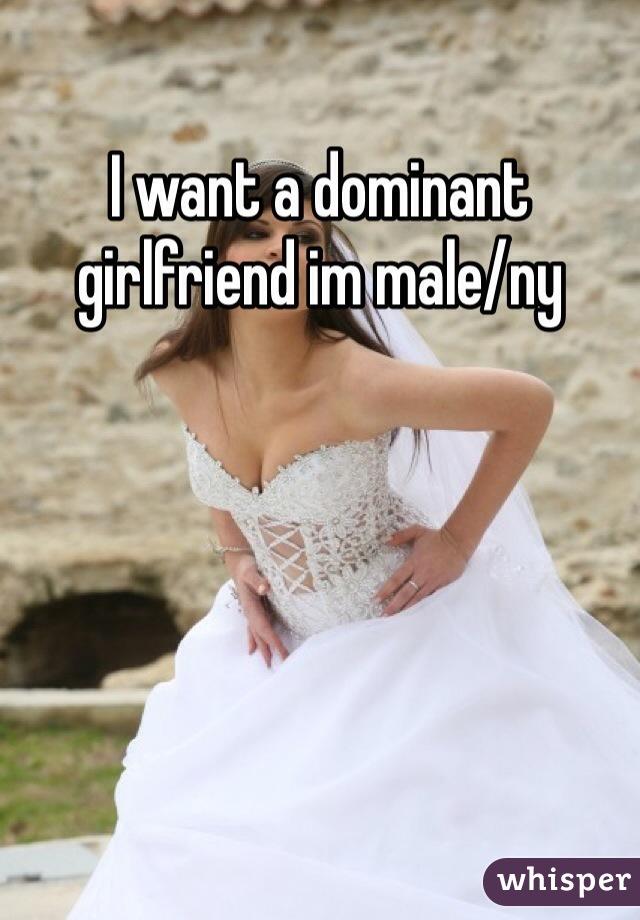 I want a dominant girlfriend im male/ny