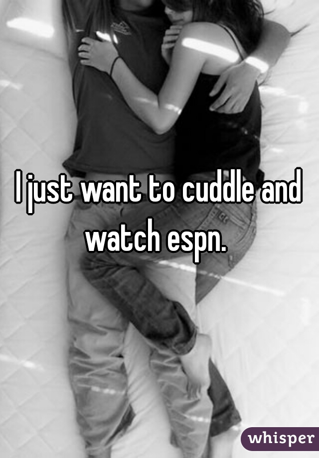 I just want to cuddle and watch espn.