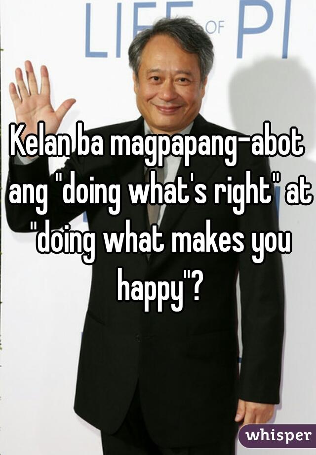 """Kelan ba magpapang-abot ang """"doing what's right"""" at """"doing what makes you happy""""?"""