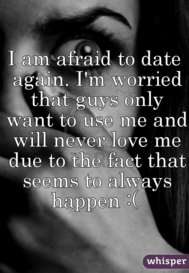 I am afraid to date again. I'm worried that guys only want to use me and will never love me due to the fact that seems to always happen :(