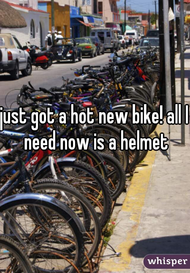 just got a hot new bike! all I need now is a helmet