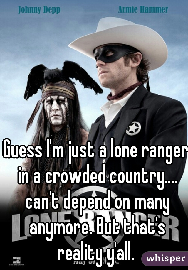 Guess I'm just a lone ranger in a crowded country.... can't depend on many anymore. But that's reality y'all.