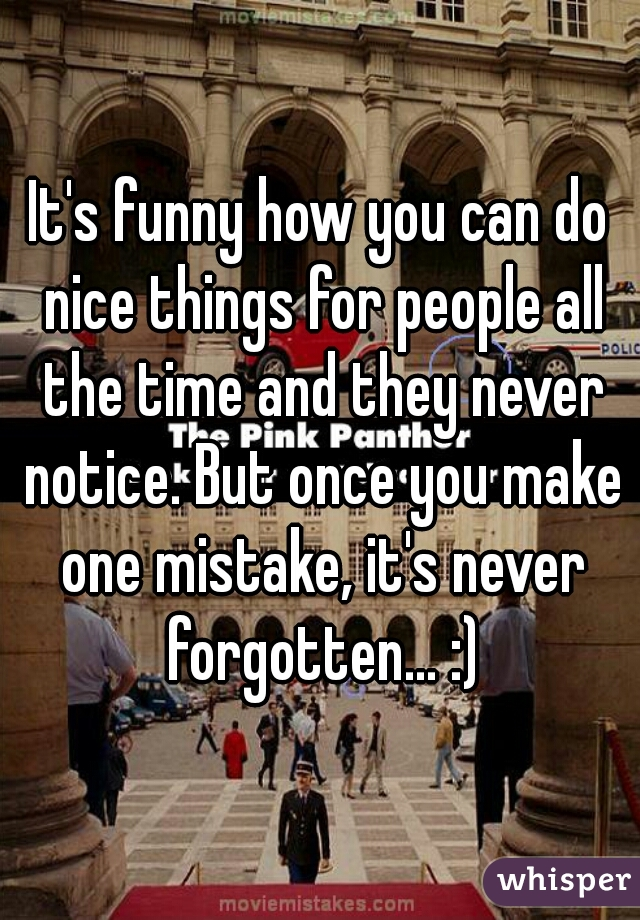 It's funny how you can do nice things for people all the time and they never notice. But once you make one mistake, it's never forgotten... :)