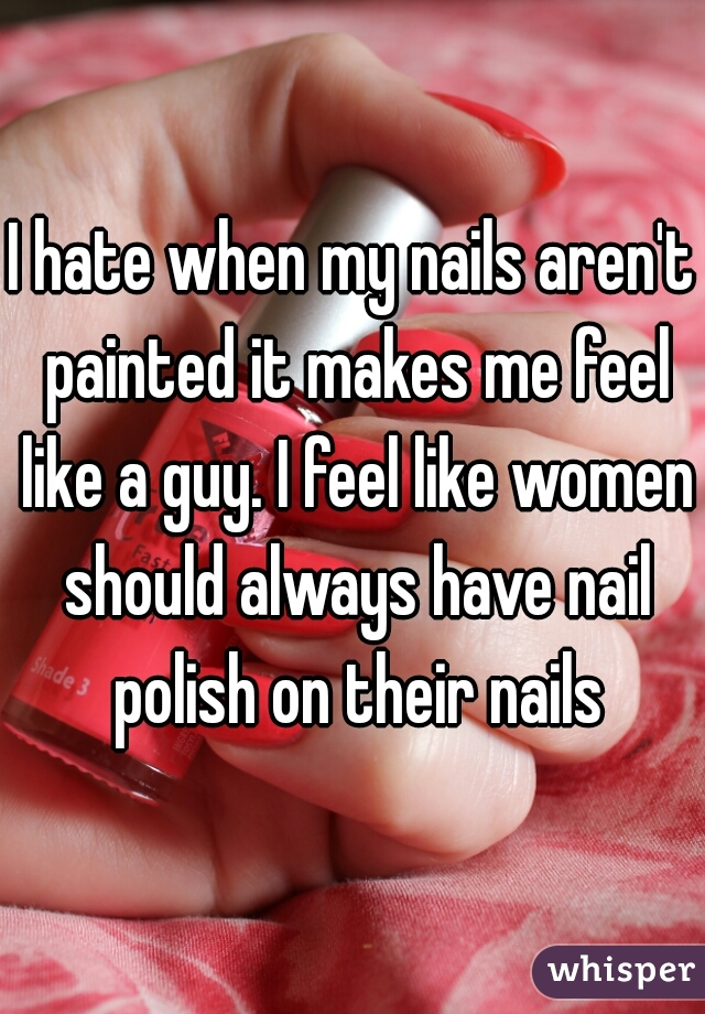 I hate when my nails aren't painted it makes me feel like a guy. I feel like women should always have nail polish on their nails