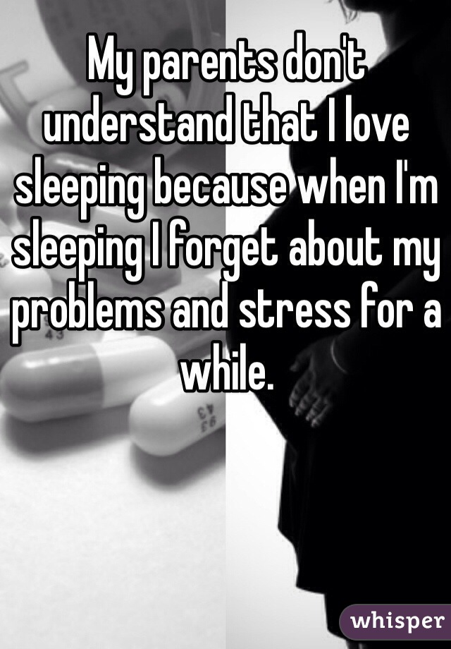 My parents don't understand that I love sleeping because when I'm sleeping I forget about my problems and stress for a while.