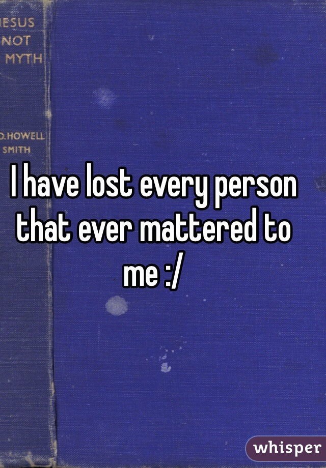 I have lost every person that ever mattered to me :/