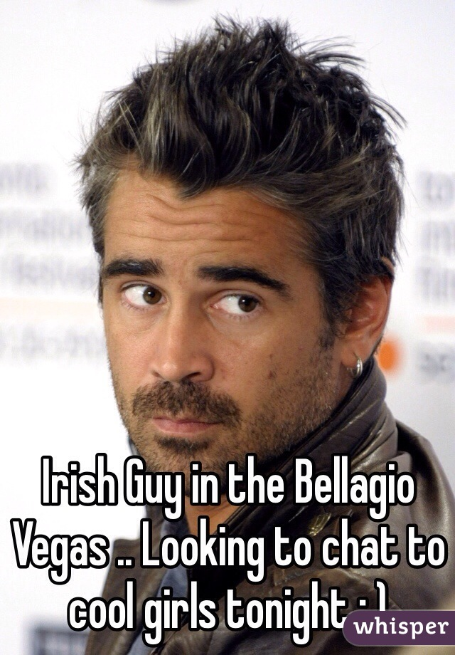 Irish Guy in the Bellagio Vegas .. Looking to chat to cool girls tonight : )