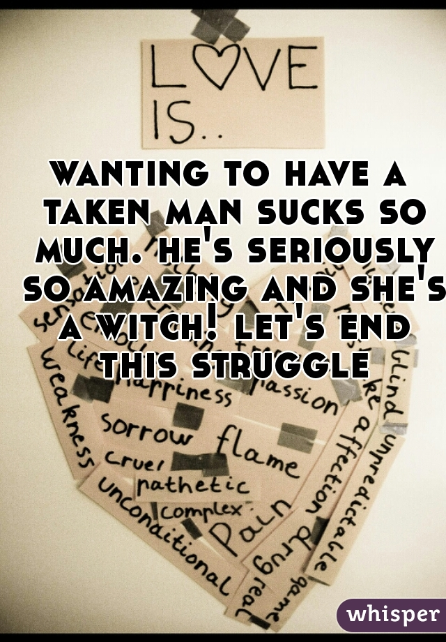 wanting to have a taken man sucks so much. he's seriously so amazing and she's a witch! let's end this struggle