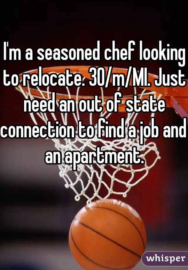 I'm a seasoned chef looking to relocate. 30/m/MI. Just need an out of state connection to find a job and an apartment.