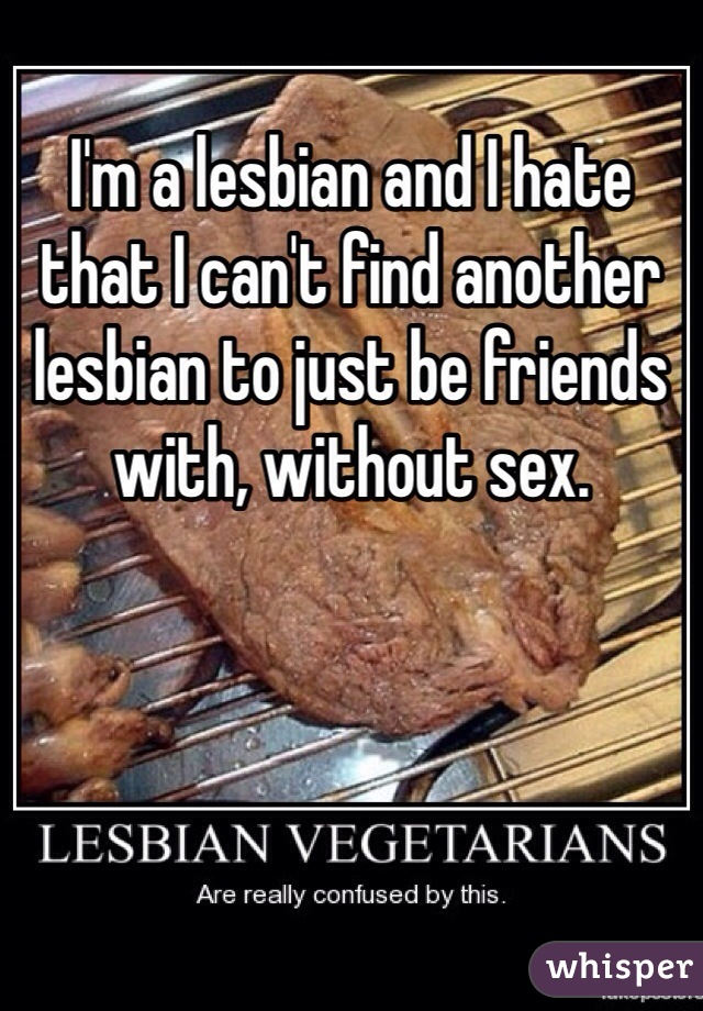 I'm a lesbian and I hate that I can't find another lesbian to just be friends with, without sex.