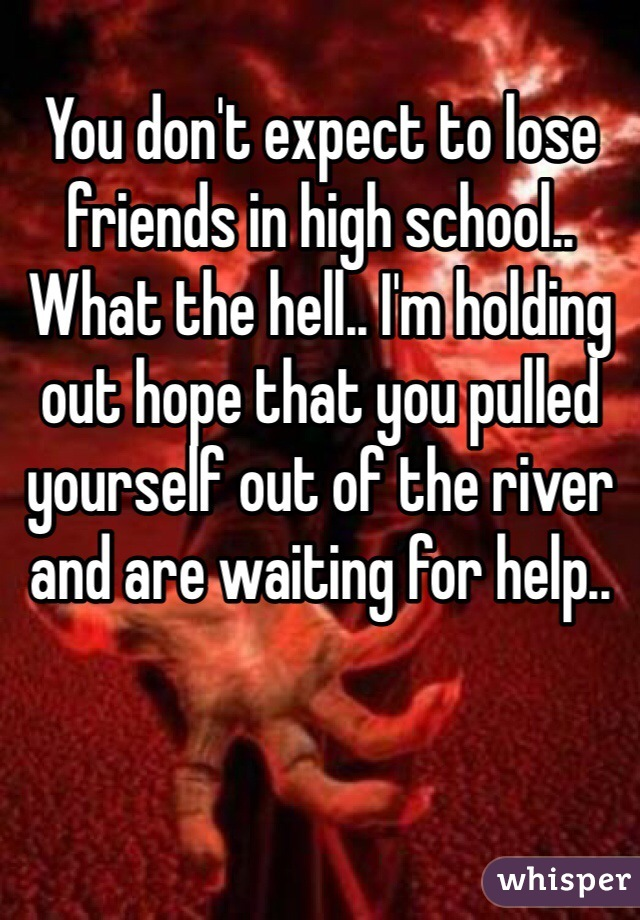 You don't expect to lose friends in high school.. What the hell.. I'm holding out hope that you pulled yourself out of the river and are waiting for help..