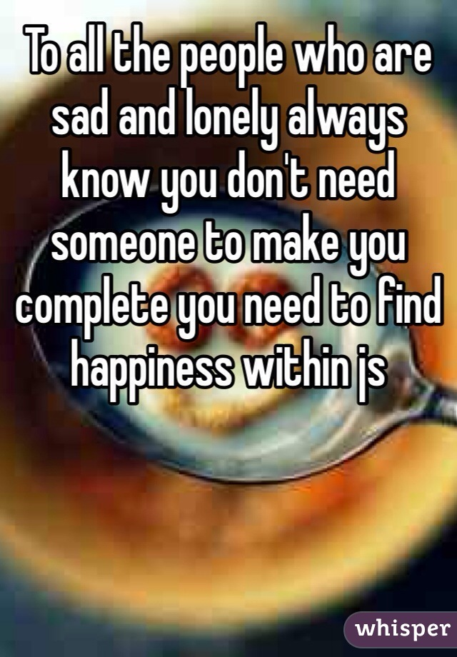 To all the people who are sad and lonely always know you don't need someone to make you complete you need to find happiness within js