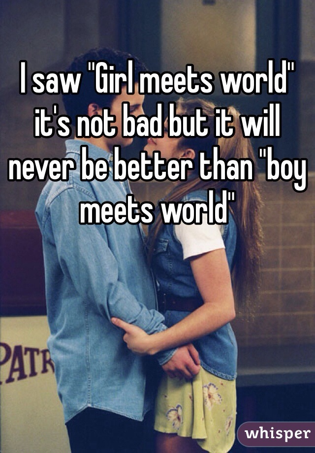 "I saw ""Girl meets world"" it's not bad but it will never be better than ""boy meets world"""