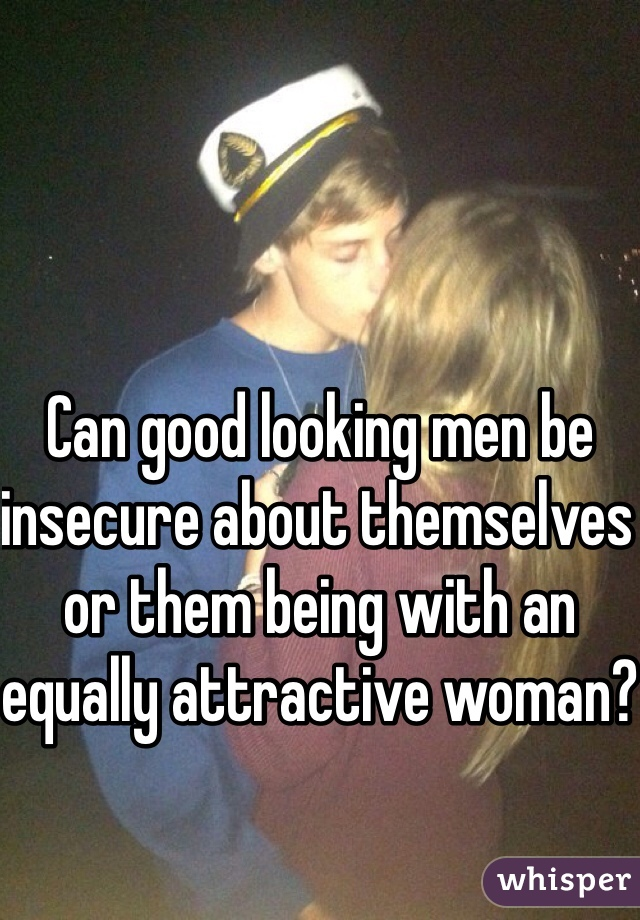 Can good looking men be insecure about themselves or them being with an equally attractive woman?