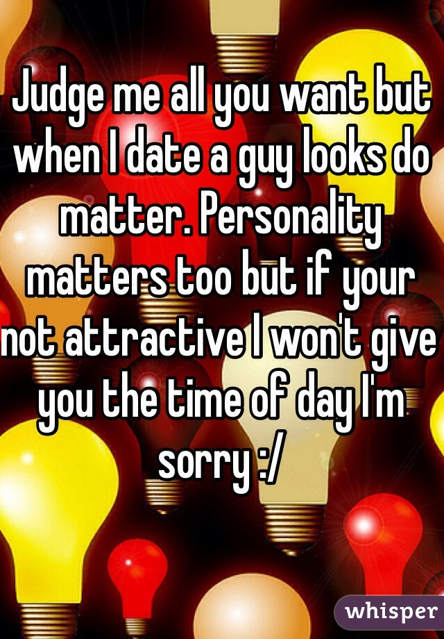 Judge me all you want but when I date a guy looks do matter. Personality matters too but if your not attractive I won't give you the time of day I'm sorry :/