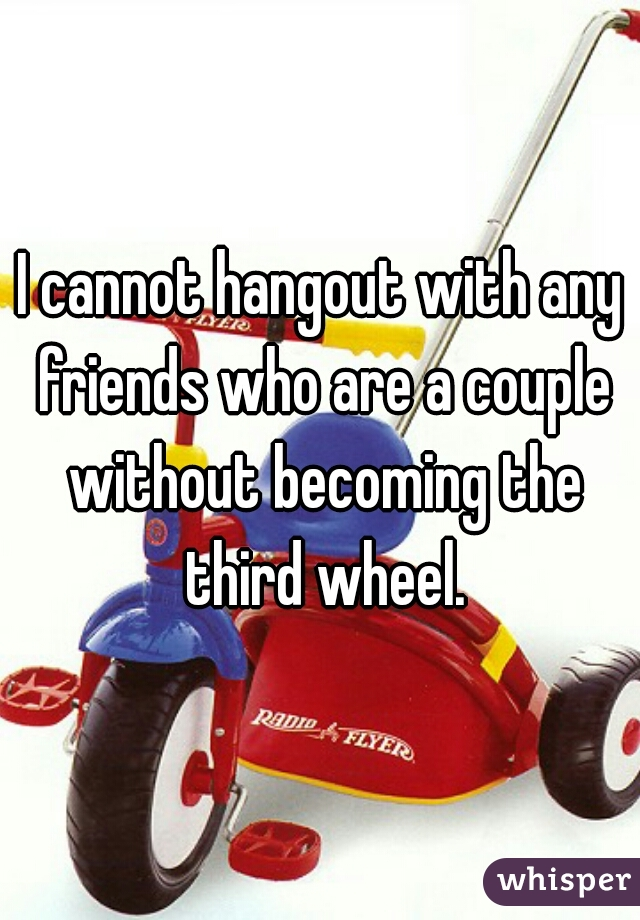 I cannot hangout with any friends who are a couple without becoming the third wheel.