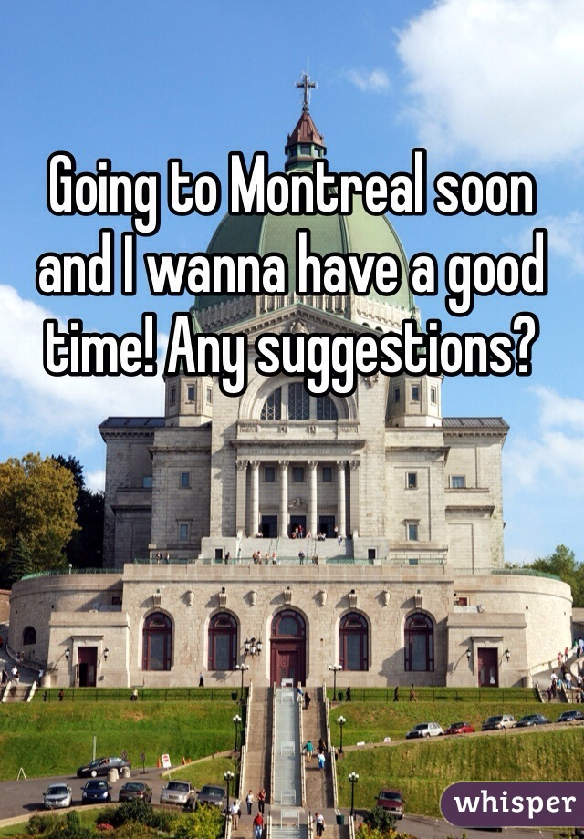 Going to Montreal soon and I wanna have a good time! Any suggestions?