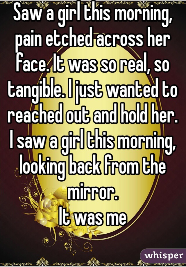 Saw a girl this morning, pain etched across her face. It was so real, so tangible. I just wanted to reached out and hold her. I saw a girl this morning, looking back from the mirror. It was me