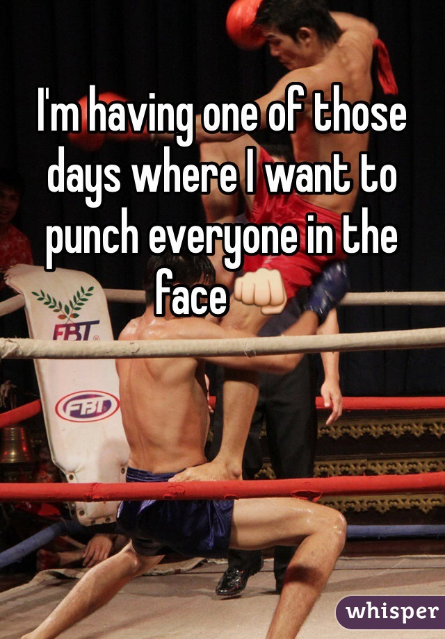 I'm having one of those days where I want to punch everyone in the face👊