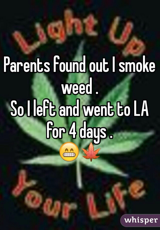 Parents found out I smoke weed .  So I left and went to LA for 4 days . 😁🍁