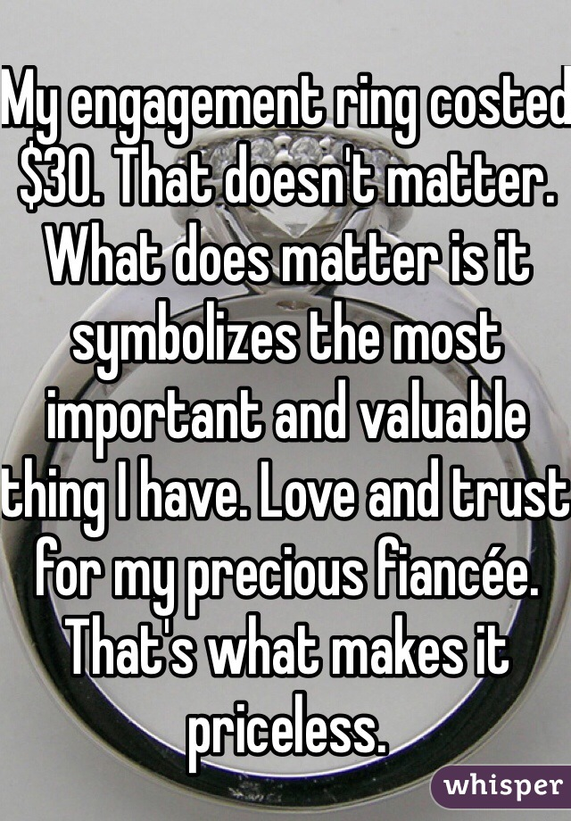 My engagement ring costed $30. That doesn't matter. What does matter is it symbolizes the most important and valuable thing I have. Love and trust for my precious fiancée. That's what makes it priceless.