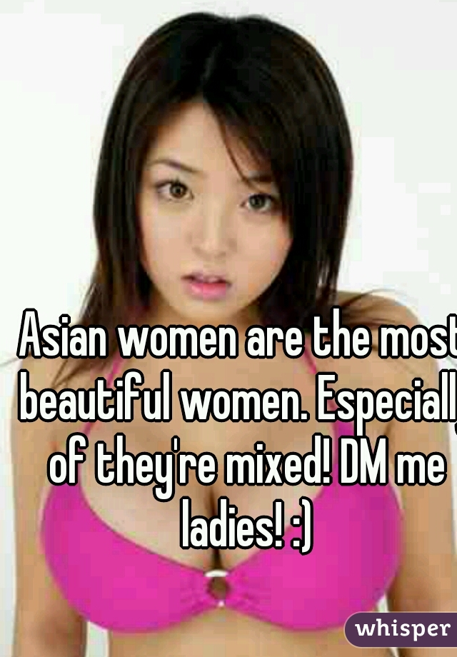 Asian women are the most beautiful women. Especially of they're mixed! DM me ladies! :)