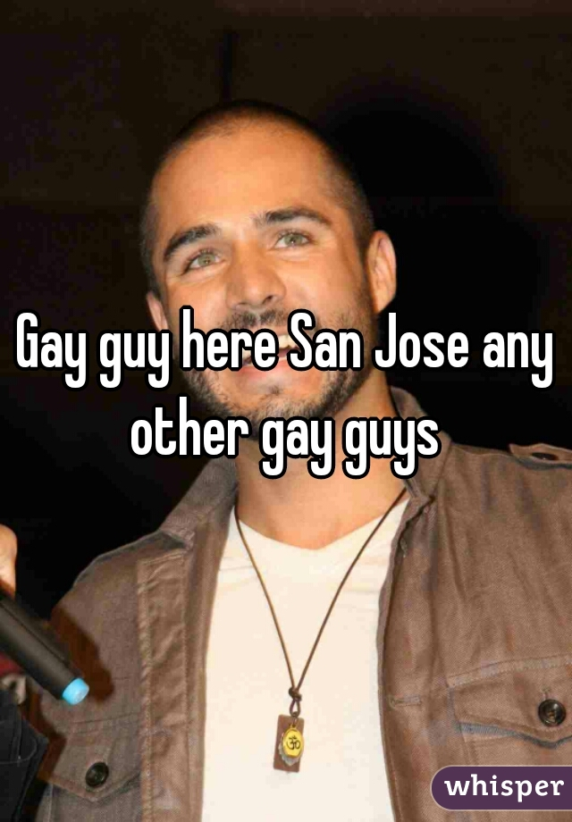 Gay guy here San Jose any other gay guys