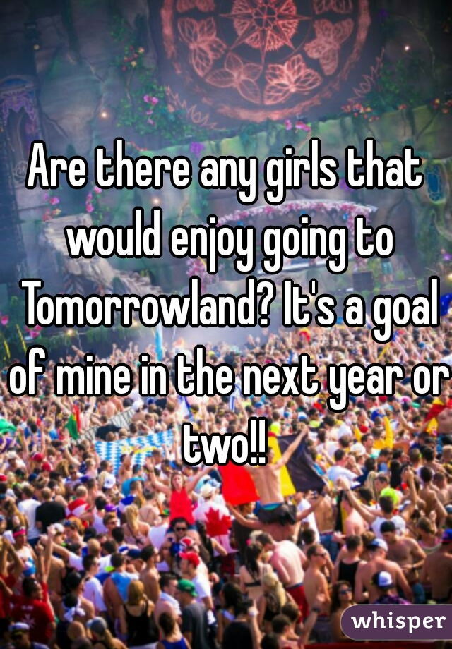 Are there any girls that would enjoy going to Tomorrowland? It's a goal of mine in the next year or two!!