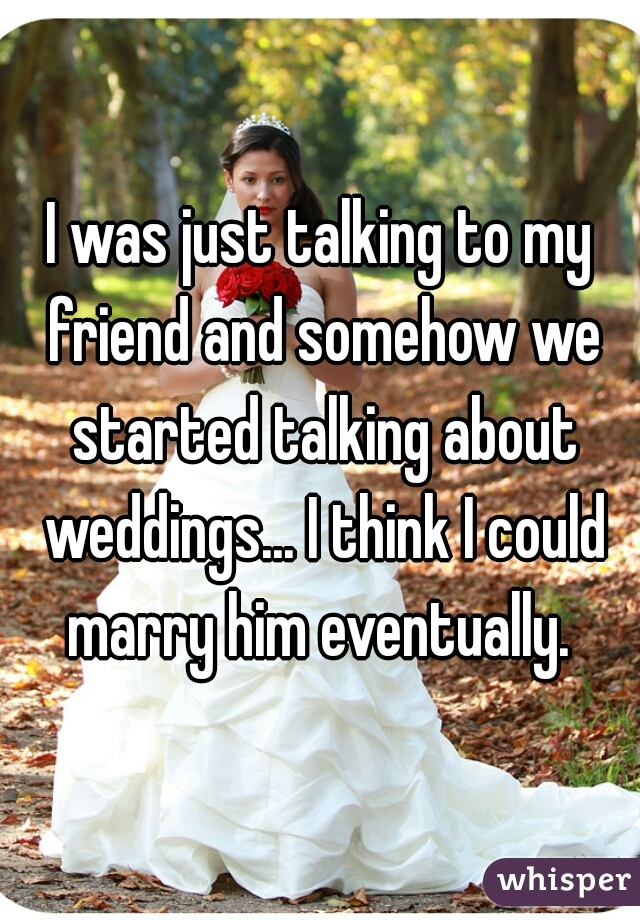 I was just talking to my friend and somehow we started talking about weddings... I think I could marry him eventually.