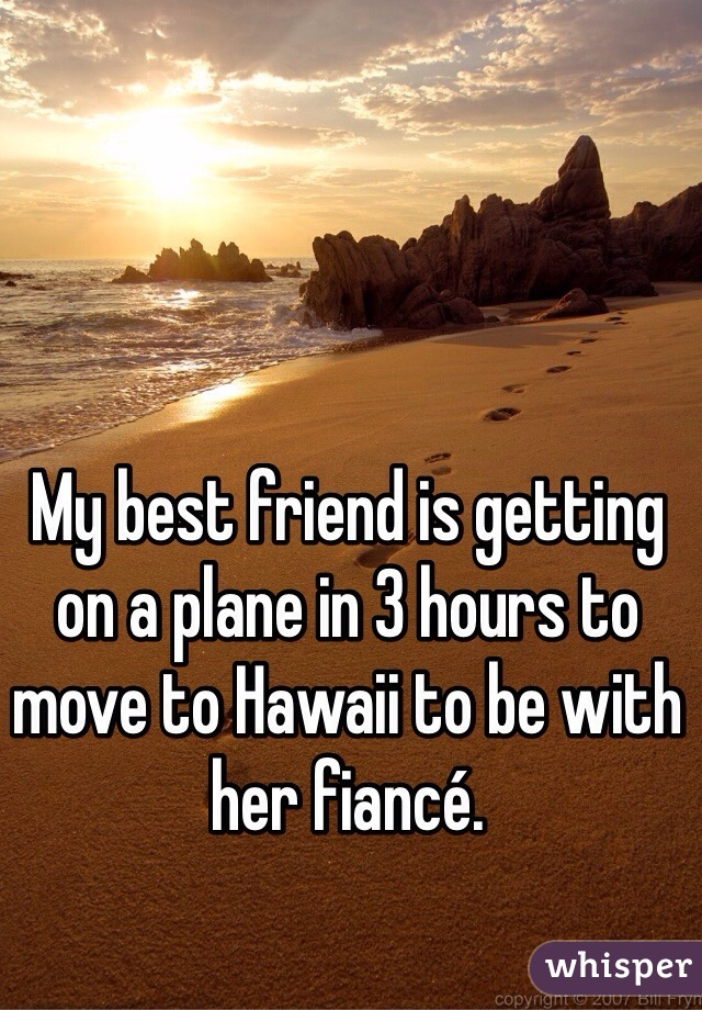 My best friend is getting on a plane in 3 hours to move to Hawaii to be with her fiancé.
