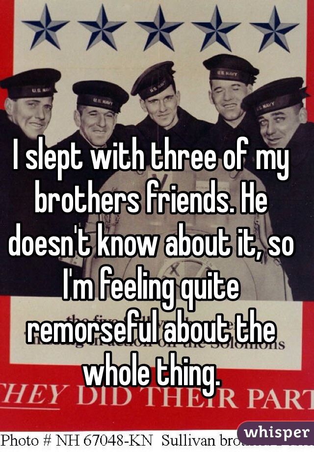 I slept with three of my brothers friends. He doesn't know about it, so I'm feeling quite remorseful about the whole thing.