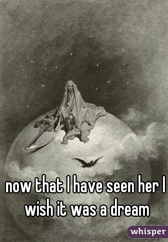 now that I have seen her I wish it was a dream