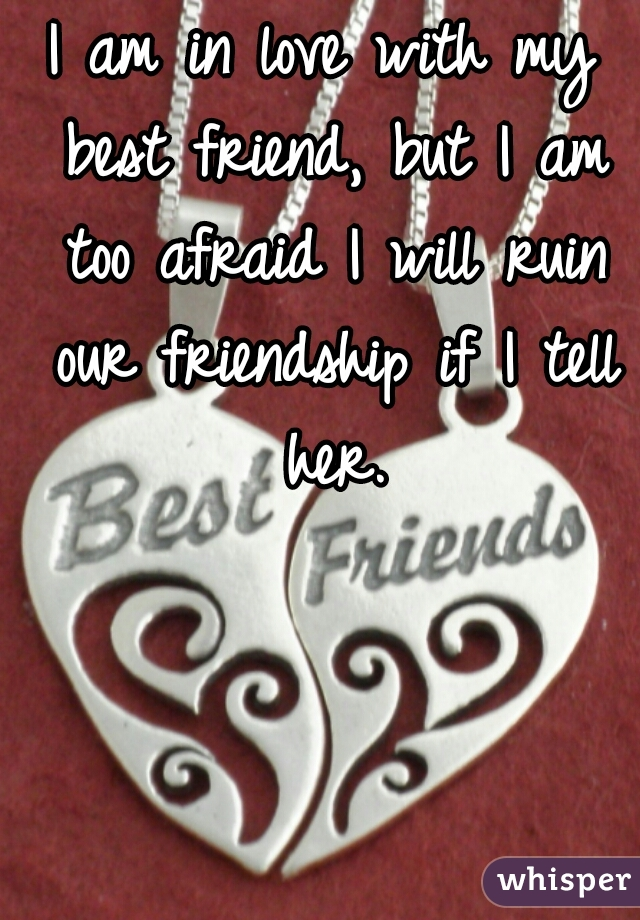 I am in love with my best friend, but I am too afraid I will ruin our friendship if I tell her.