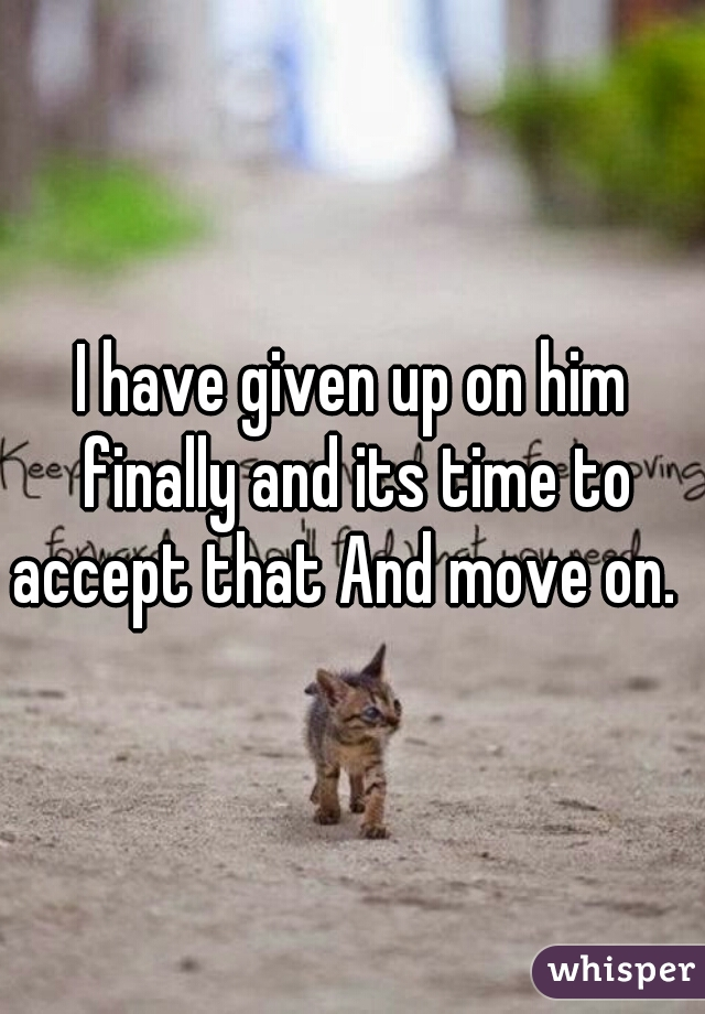 I have given up on him finally and its time to accept that And move on.