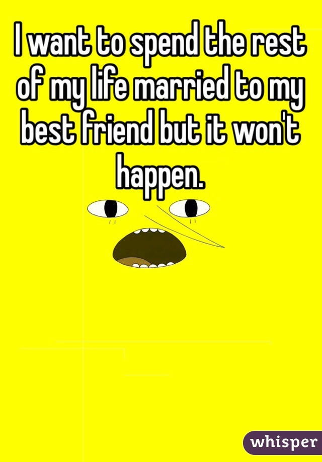 I want to spend the rest of my life married to my best friend but it won't happen.