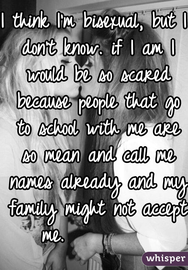 I think I'm bisexual, but I don't know. if I am I would be so scared because people that go to school with me are so mean and call me names already and my family might not accept me.
