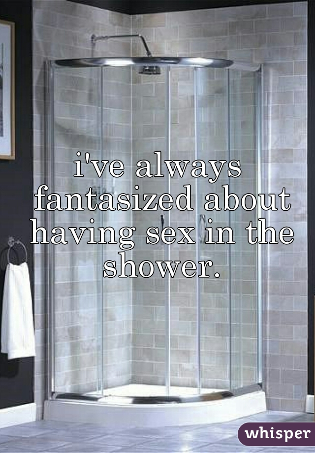i've always fantasized about having sex in the shower.
