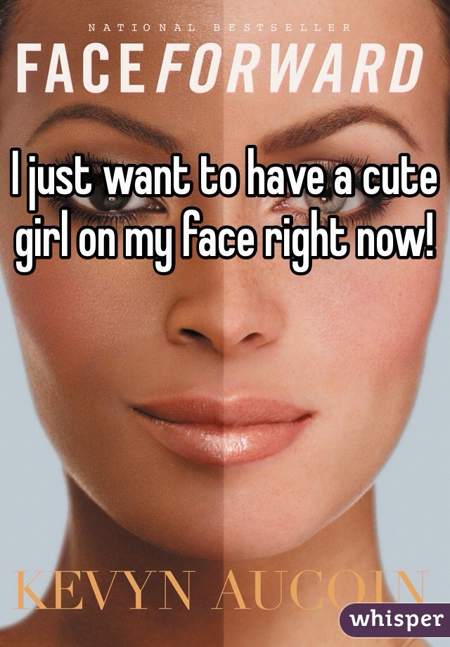 I just want to have a cute girl on my face right now!