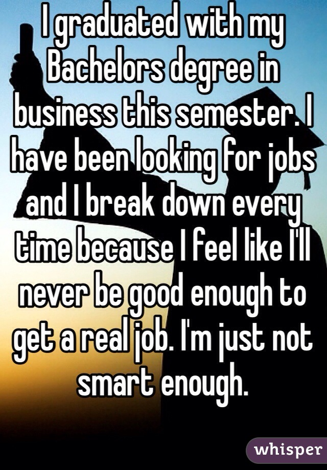 I graduated with my Bachelors degree in business this semester. I have been looking for jobs and I break down every time because I feel like I'll never be good enough to get a real job. I'm just not smart enough.