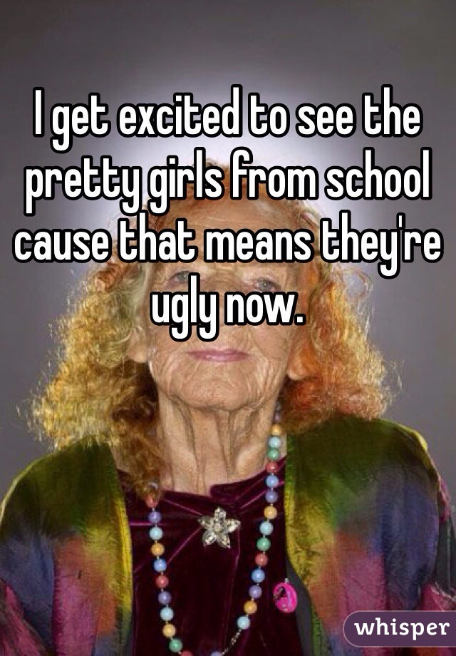 I get excited to see the pretty girls from school cause that means they're ugly now.
